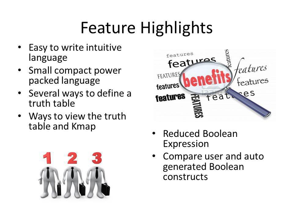 Feature Highlights Easy to write intuitive language Small compact power packed language Several ways to define a truth table Ways to view the truth table and Kmap Reduced Boolean Expression Compare user and auto generated Boolean constructs