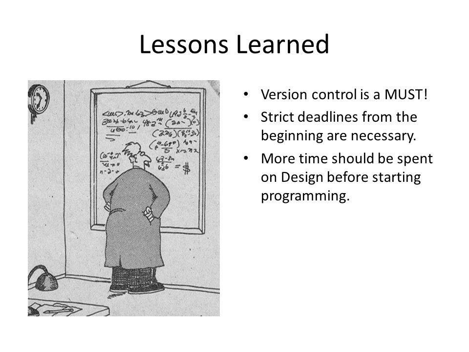Lessons Learned Version control is a MUST. Strict deadlines from the beginning are necessary.
