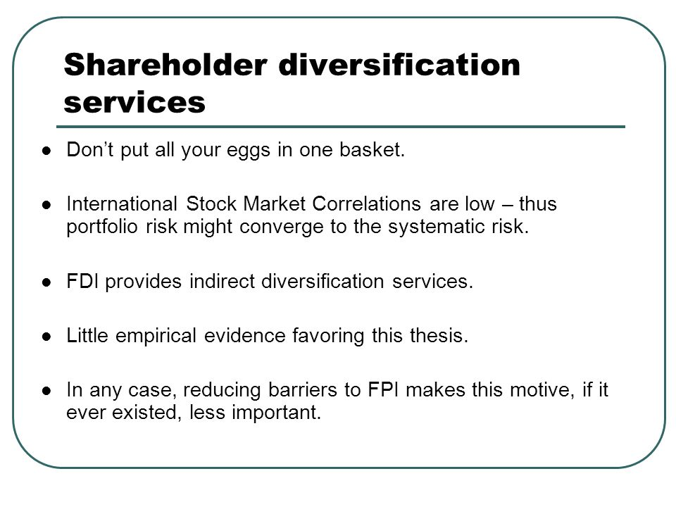 Shareholder diversification services Don't put all your eggs in one basket. International Stock Market Correlations are low – thus portfolio risk migh