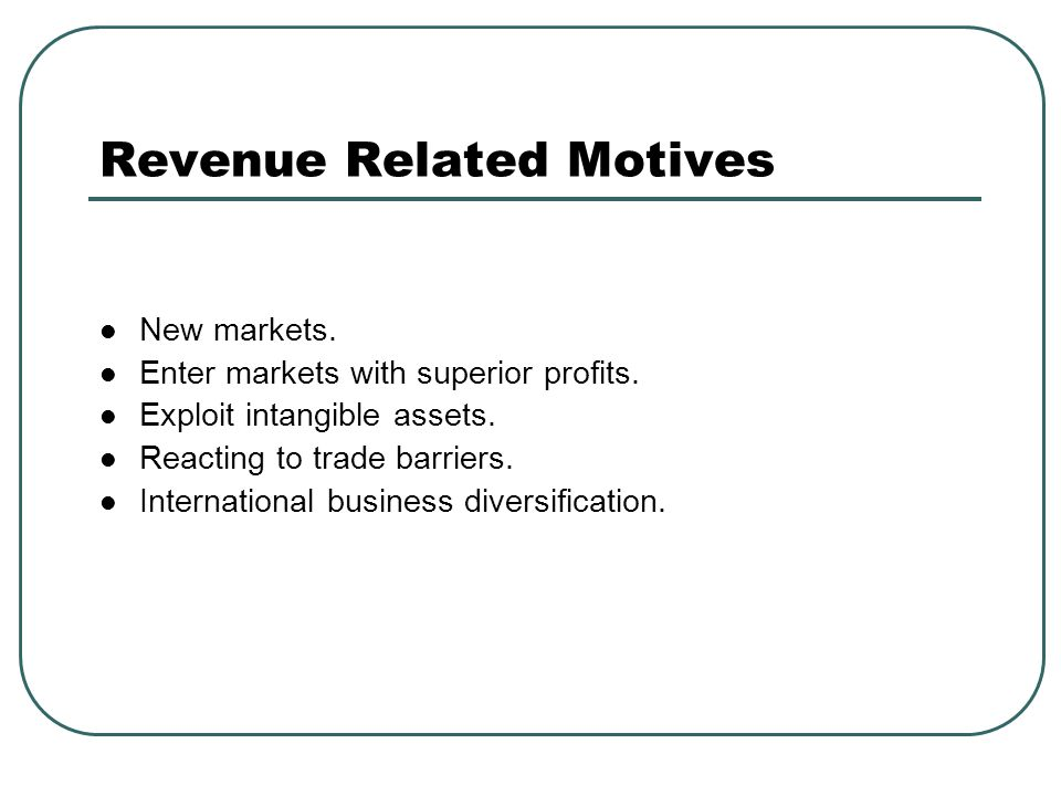 Revenue Related Motives New markets. Enter markets with superior profits. Exploit intangible assets. Reacting to trade barriers. International busines