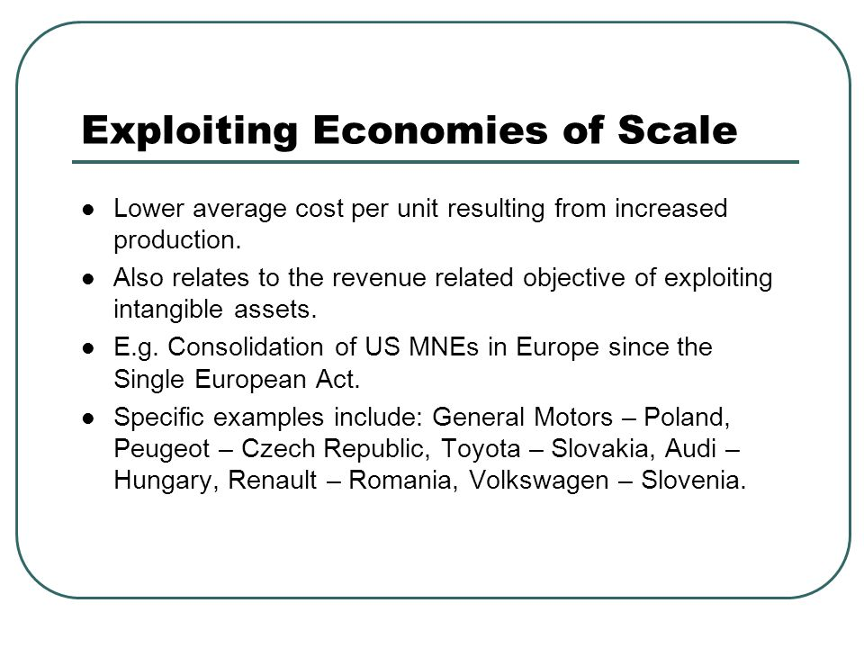 Exploiting Economies of Scale Lower average cost per unit resulting from increased production. Also relates to the revenue related objective of exploi