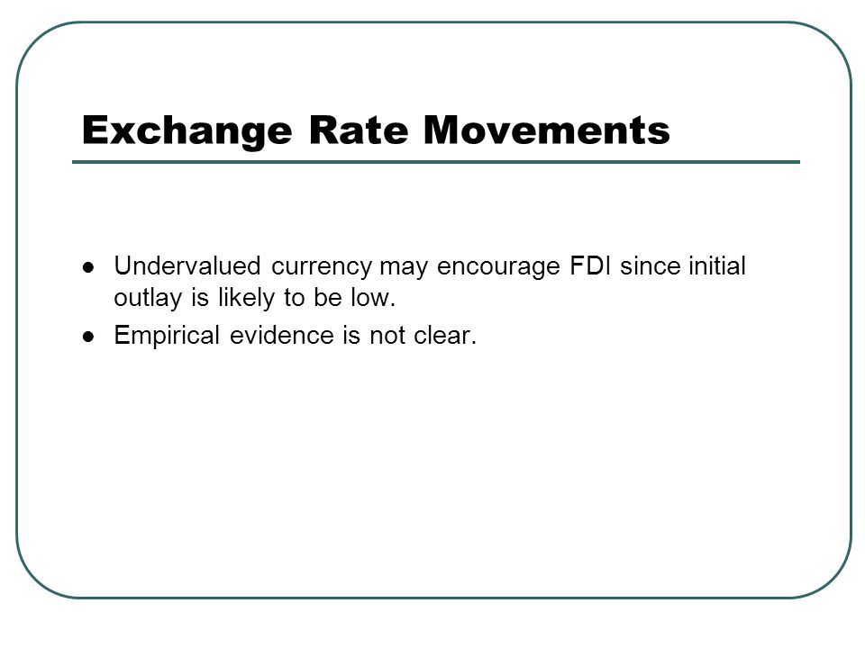Exchange Rate Movements Undervalued currency may encourage FDI since initial outlay is likely to be low. Empirical evidence is not clear.