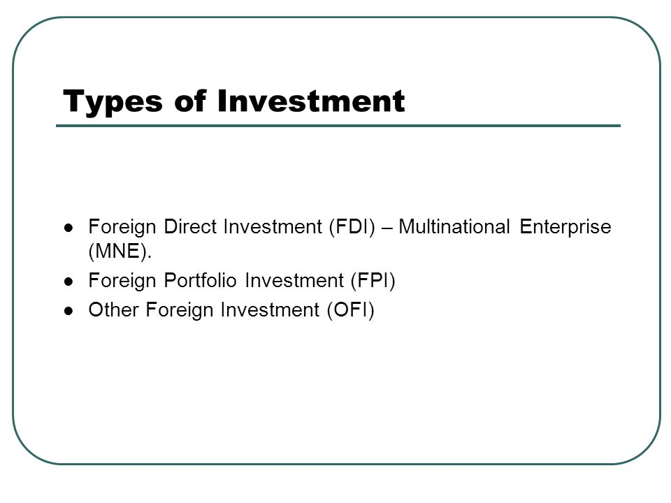 Types of Investment Foreign Direct Investment (FDI) – Multinational Enterprise (MNE). Foreign Portfolio Investment (FPI) Other Foreign Investment (OFI