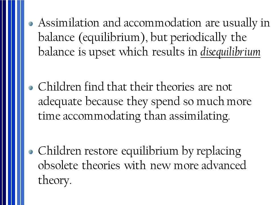 Assimilation and accommodation are usually in balance (equilibrium), but periodically the balance is upset which results in disequilibrium Children fi