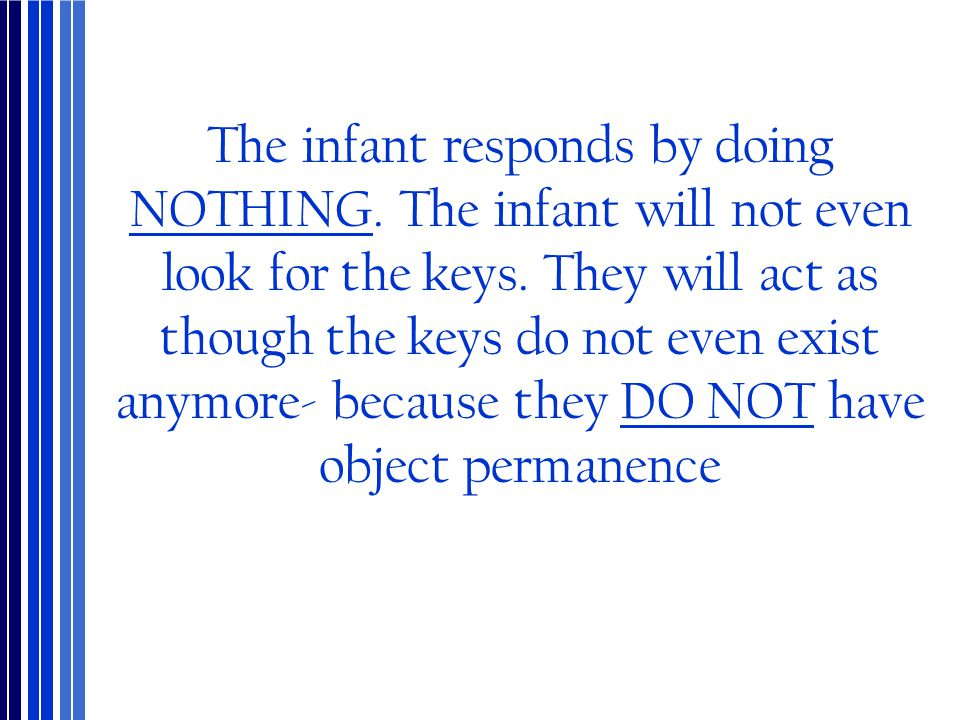 The infant responds by doing NOTHING. The infant will not even look for the keys. They will act as though the keys do not even exist anymore- because