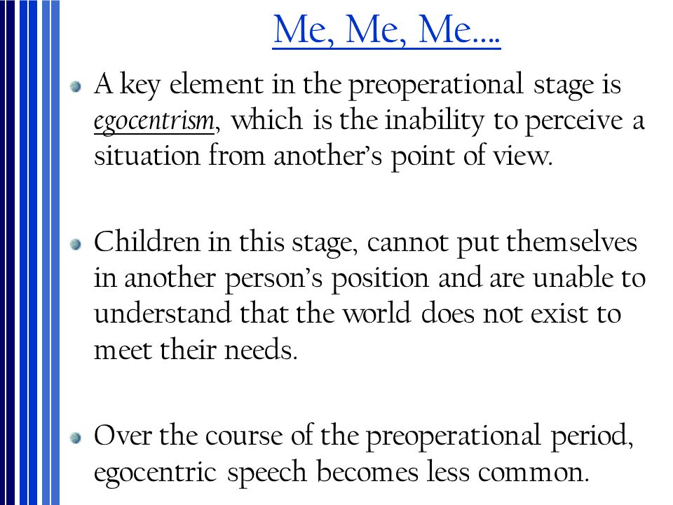 Me, Me, Me…. A key element in the preoperational stage is egocentrism, which is the inability to perceive a situation from another's point of view. Ch