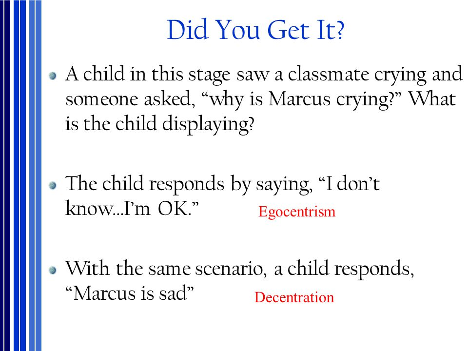 "Did You Get It? A child in this stage saw a classmate crying and someone asked, ""why is Marcus crying?"" What is the child displaying? The child respon"