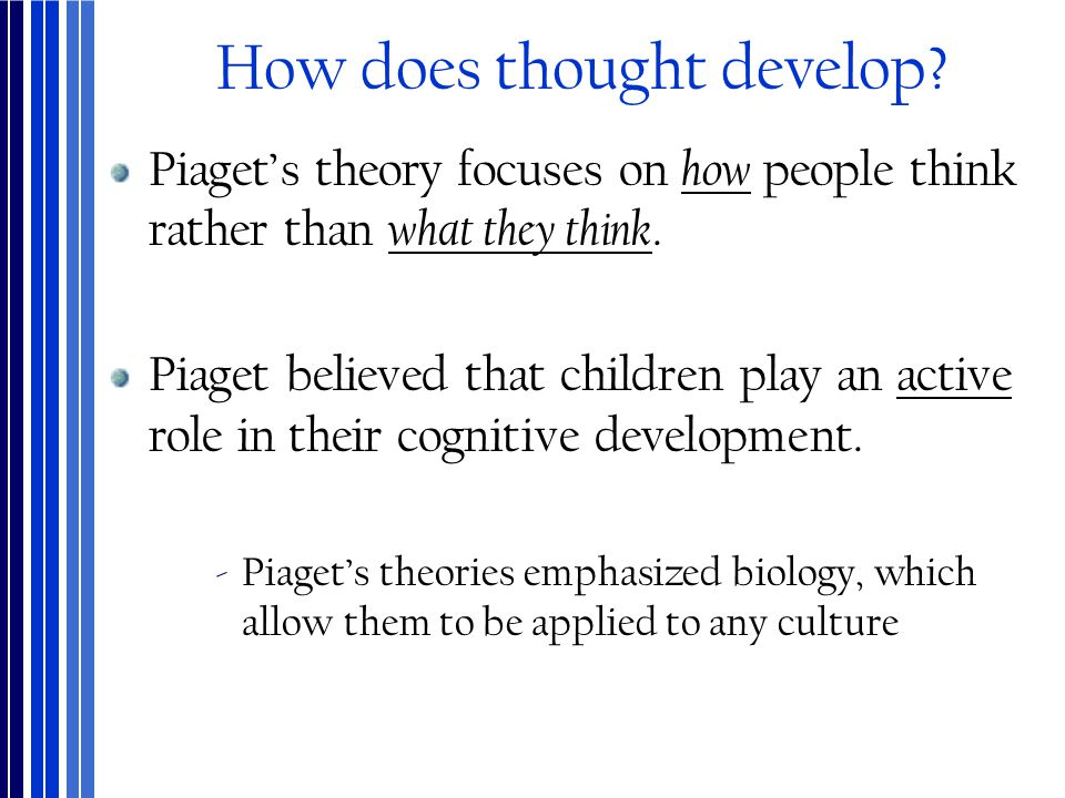How does thought develop? Piaget's theory focuses on how people think rather than what they think. Piaget believed that children play an active role i