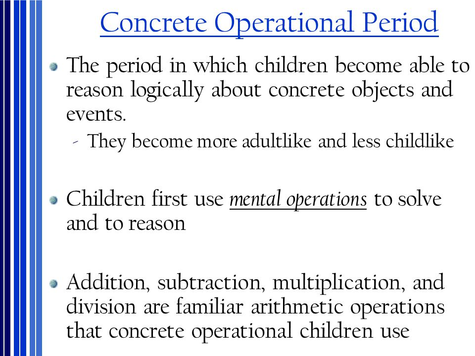 Concrete Operational Period The period in which children become able to reason logically about concrete objects and events. ‐They become more adultlik