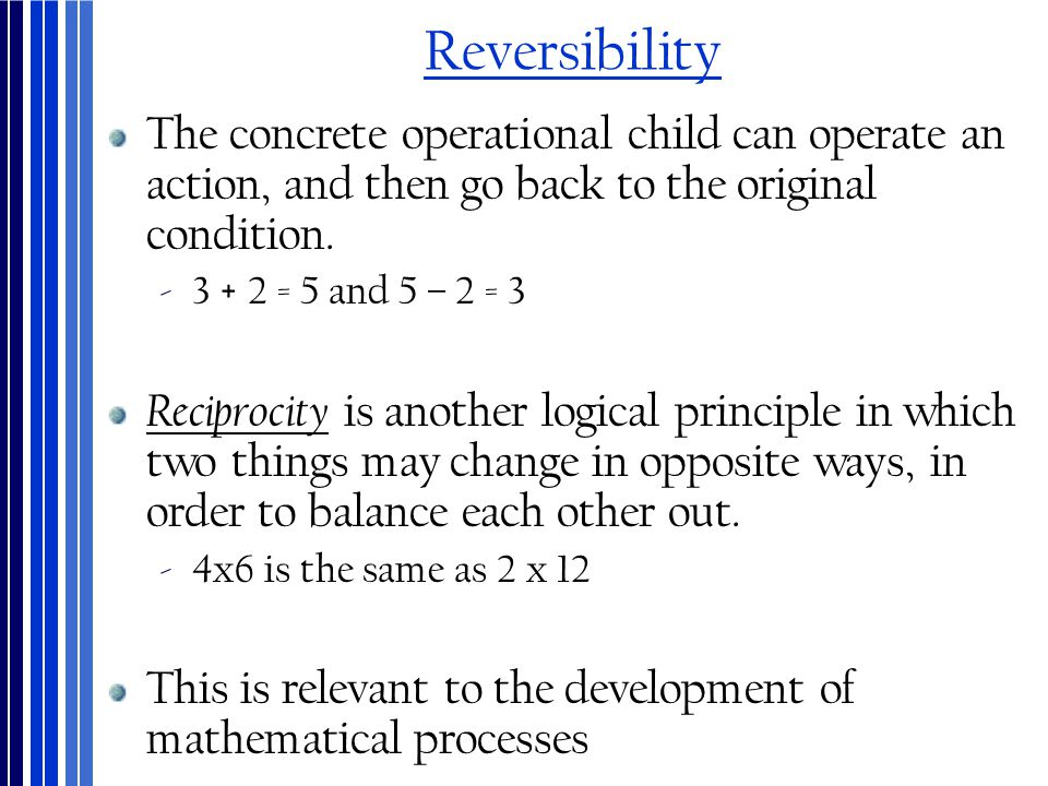 Reversibility The concrete operational child can operate an action, and then go back to the original condition. ‐3 + 2 = 5 and 5 – 2 = 3 Reciprocity i