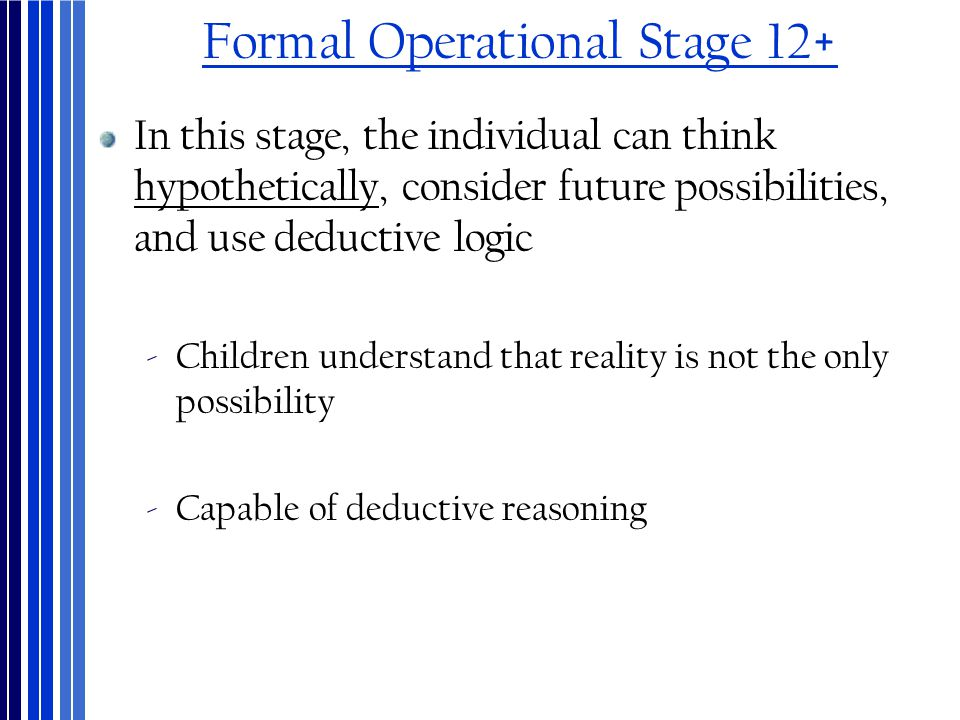 Formal Operational Stage 12+ In this stage, the individual can think hypothetically, consider future possibilities, and use deductive logic ‐Children