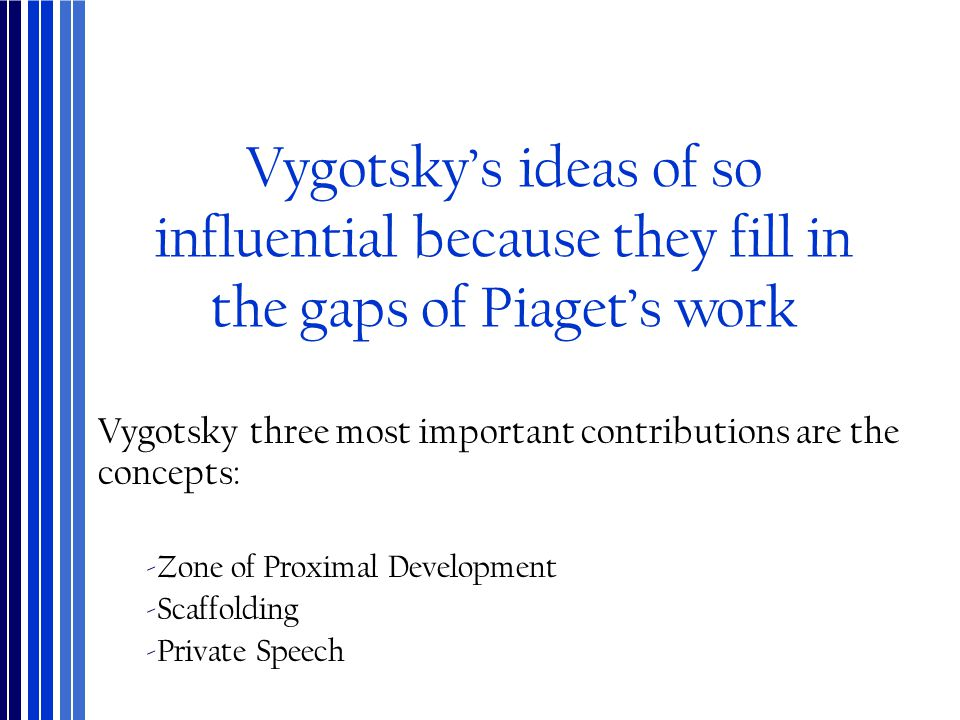 Vygotsky's ideas of so influential because they fill in the gaps of Piaget's work Vygotsky three most important contributions are the concepts: ‐Zone