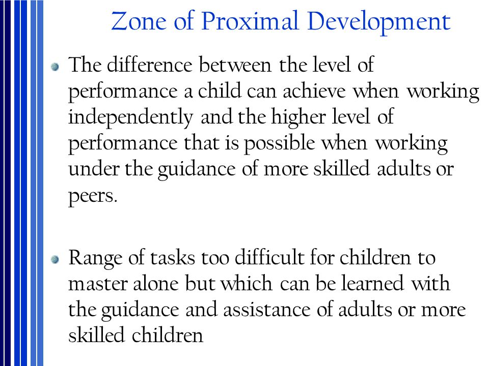 Zone of Proximal Development The difference between the level of performance a child can achieve when working independently and the higher level of pe