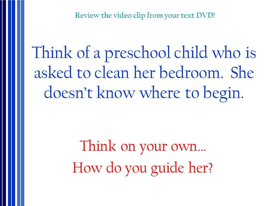 Think of a preschool child who is asked to clean her bedroom. She doesn't know where to begin. Think on your own… How do you guide her? Review the vid