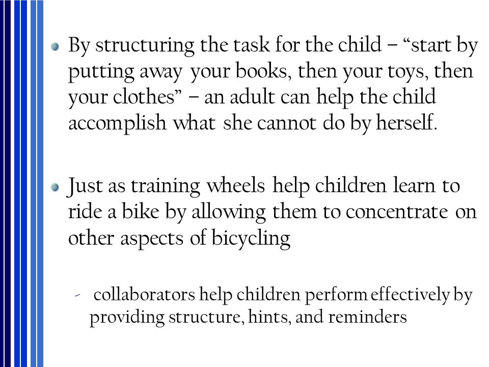 "By structuring the task for the child – ""start by putting away your books, then your toys, then your clothes"" – an adult can help the child accomplish"