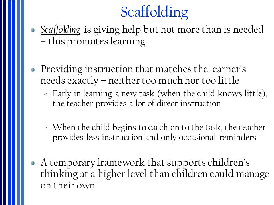 Scaffolding Scaffolding is giving help but not more than is needed – this promotes learning Providing instruction that matches the learner's needs exa