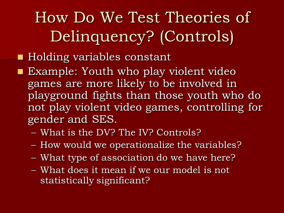 How Do We Test Theories of Delinquency? (Controls) Holding variables constant Holding variables constant Example: Youth who play violent video games a
