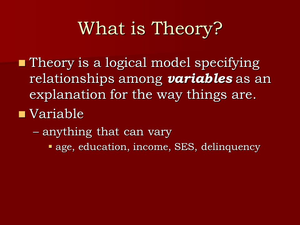 What is Theory? Theory is a logical model specifying relationships among variables as an explanation for the way things are. Theory is a logical model