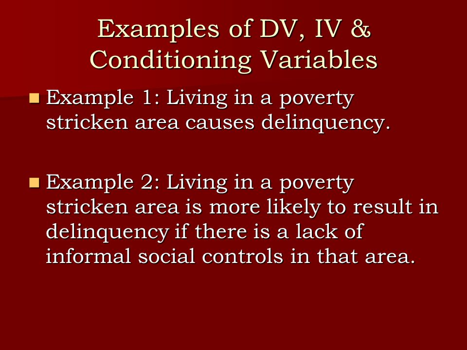 Examples of DV, IV & Conditioning Variables Example 1: Living in a poverty stricken area causes delinquency.