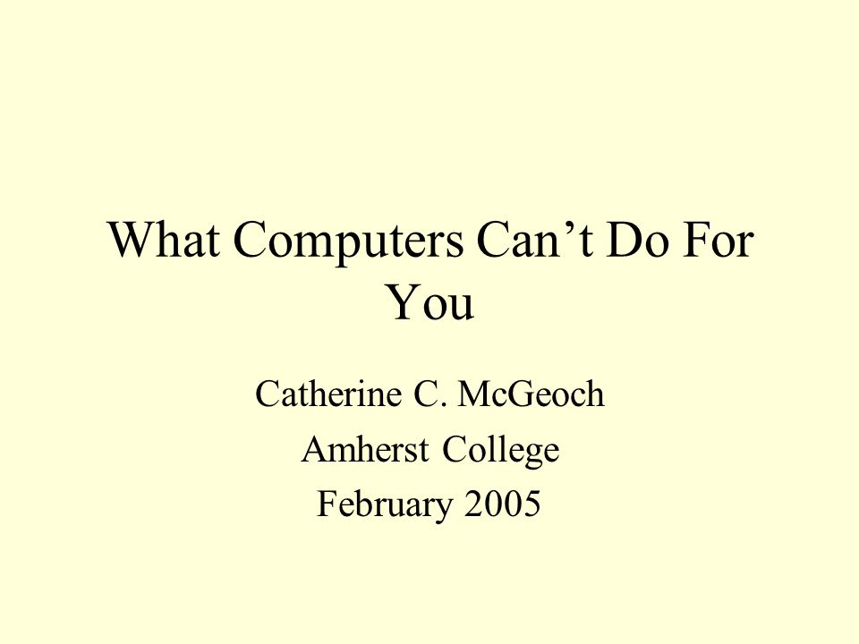 What Computers Can't Do For You Catherine C. McGeoch Amherst College February 2005