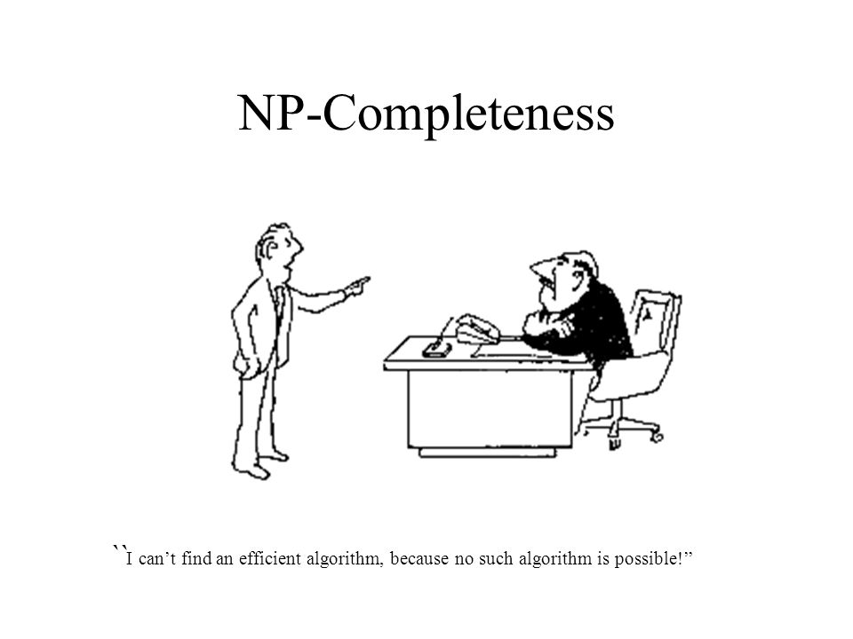 NP-Completeness `` I can't find an efficient algorithm, because no such algorithm is possible!''