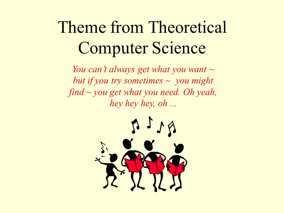 Theme from Theoretical Computer Science You can't always get what you want ~ but if you try sometimes ~ you might find ~ you get what you need.