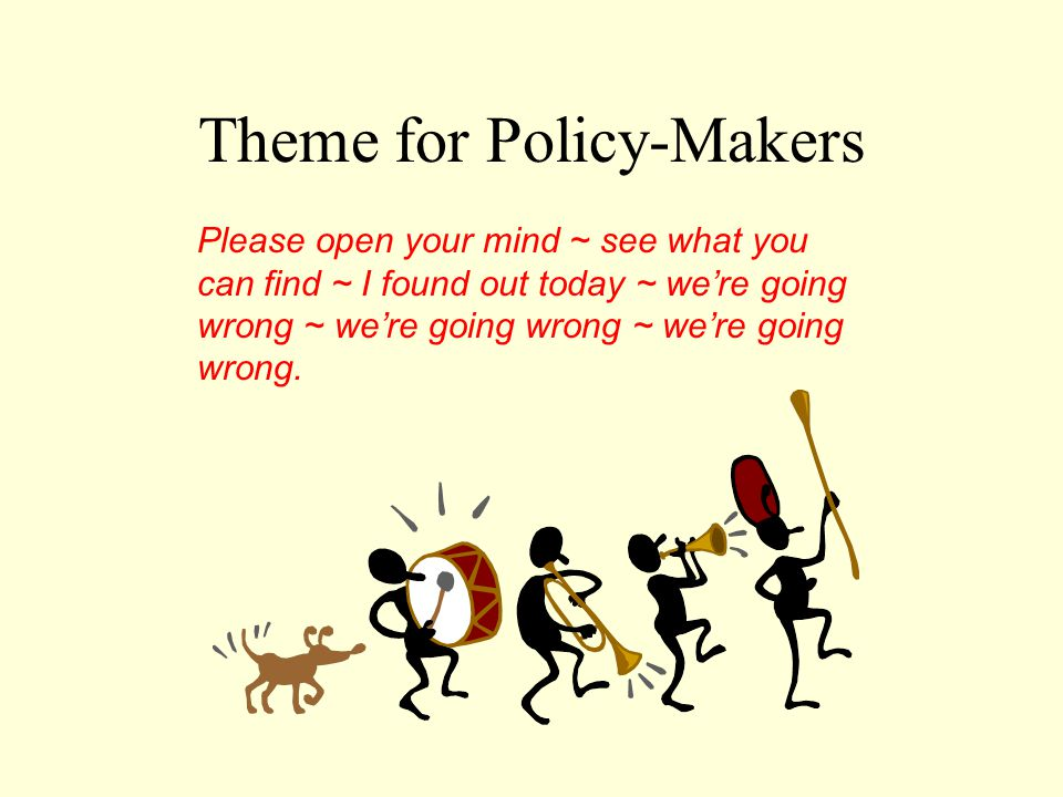 Theme for Policy-Makers Please open your mind ~ see what you can find ~ I found out today ~ we're going wrong ~ we're going wrong ~ we're going wrong.