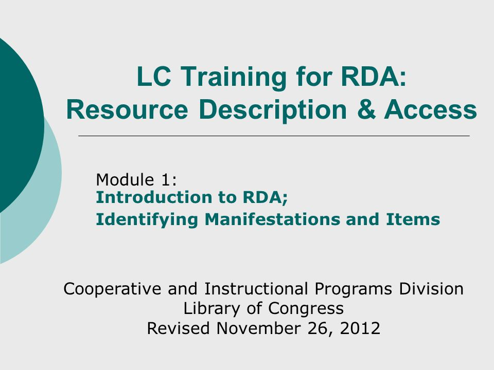 LC Training for RDA: Resource Description & Access Module 1: Introduction to RDA; Identifying Manifestations and Items Cooperative and Instructional Programs Division Library of Congress Revised November 26, 2012