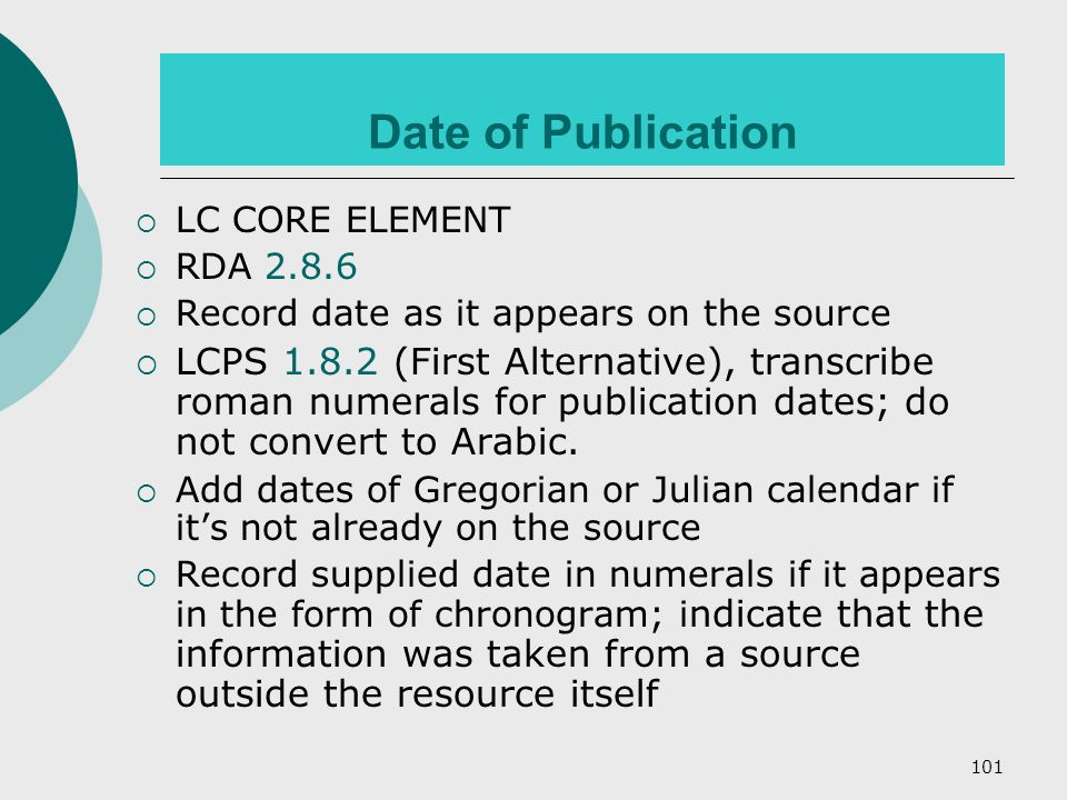 101 Date of Publication  LC CORE ELEMENT  RDA 2.8.6  Record date as it appears on the source  LCPS 1.8.2 (First Alternative), transcribe roman numerals for publication dates; do not convert to Arabic.