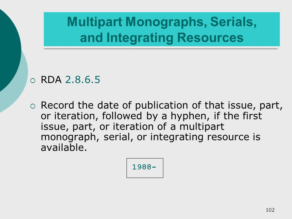 102 Multipart Monographs, Serials, and Integrating Resources  RDA 2.8.6.5  Record the date of publication of that issue, part, or iteration, followed by a hyphen, if the first issue, part, or iteration of a multipart monograph, serial, or integrating resource is available.
