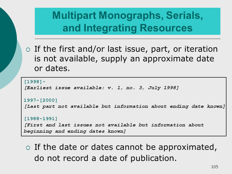 105 Multipart Monographs, Serials, and Integrating Resources  If the first and/or last issue, part, or iteration is not available, supply an approximate date or dates.