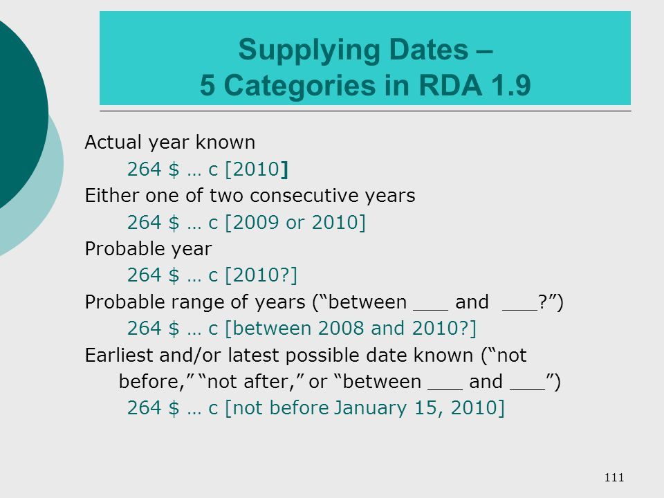 111 Supplying Dates – 5 Categories in RDA 1.9 Actual year known 264 $ … c [2010] Either one of two consecutive years 264 $ … c [2009 or 2010] Probable year 264 $ … c [2010 ] Probable range of years ( between ___ and ___ ) 264 $ … c [between 2008 and 2010 ] Earliest and/or latest possible date known ( not before, not after, or between ___ and ___ ) 264 $ … c [not before January 15, 2010]