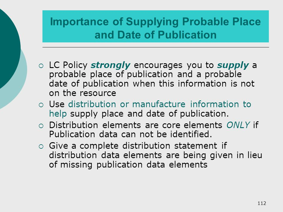 112 Importance of Supplying Probable Place and Date of Publication  LC Policy strongly encourages you to supply a probable place of publication and a probable date of publication when this information is not on the resource  Use distribution or manufacture information to help supply place and date of publication.