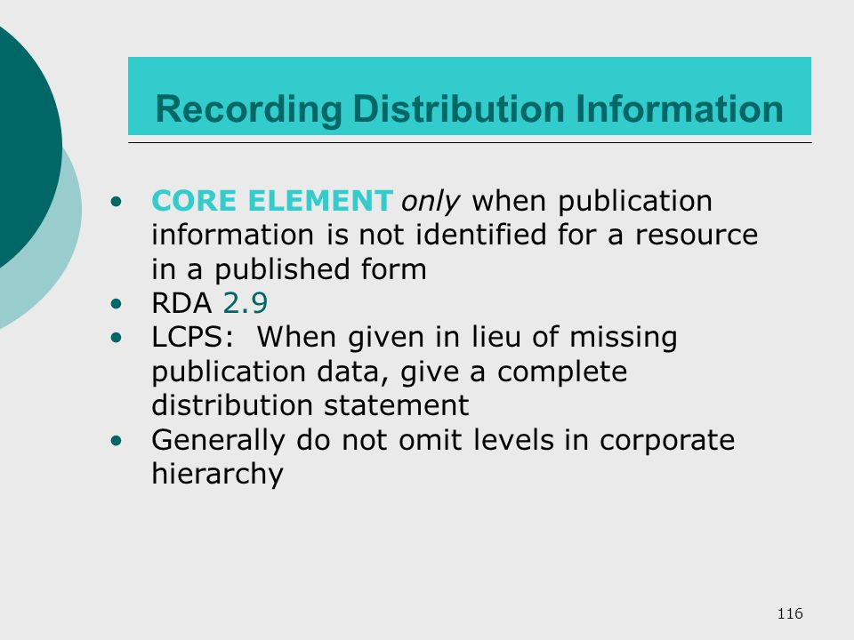 116 CORE ELEMENT only when publication information is not identified for a resource in a published form RDA 2.9 LCPS: When given in lieu of missing publication data, give a complete distribution statement Generally do not omit levels in corporate hierarchy Recording Distribution Information
