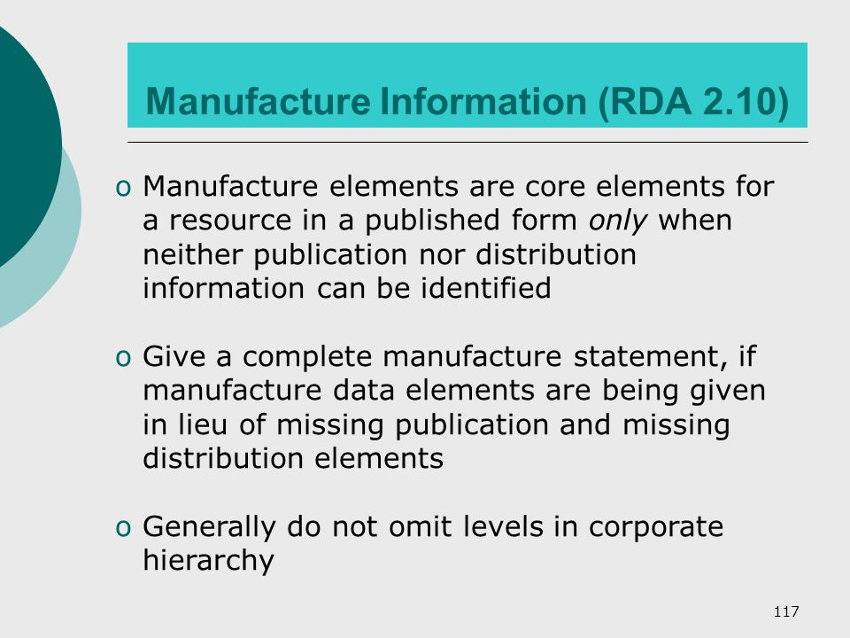 117 Manufacture Information (RDA 2.10) oManufacture elements are core elements for a resource in a published form only when neither publication nor distribution information can be identified oGive a complete manufacture statement, if manufacture data elements are being given in lieu of missing publication and missing distribution elements oGenerally do not omit levels in corporate hierarchy