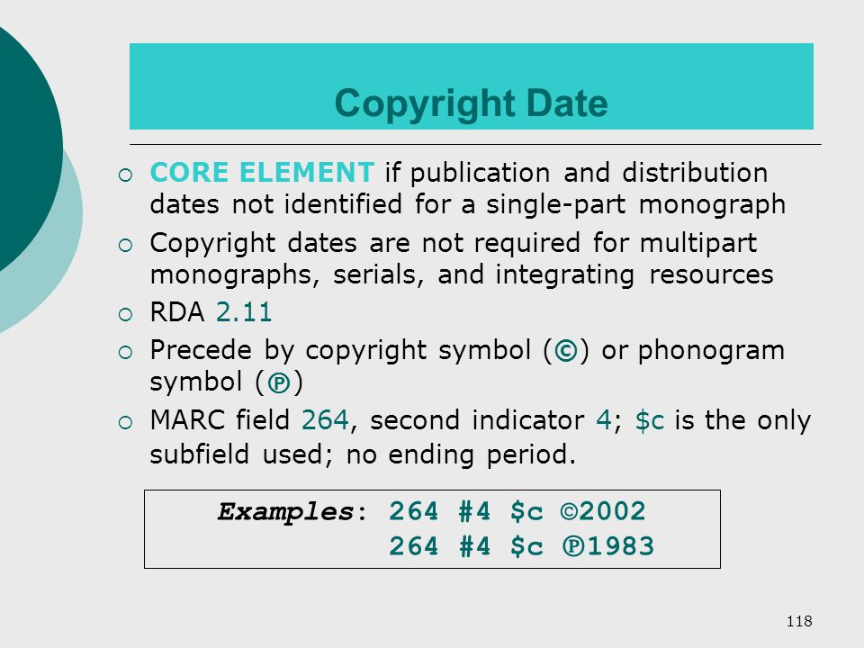 118 Copyright Date  CORE ELEMENT if publication and distribution dates not identified for a single-part monograph  Copyright dates are not required for multipart monographs, serials, and integrating resources  RDA 2.11  Precede by copyright symbol (©) or phonogram symbol (  )  MARC field 264, second indicator 4; $c is the only subfield used; no ending period.