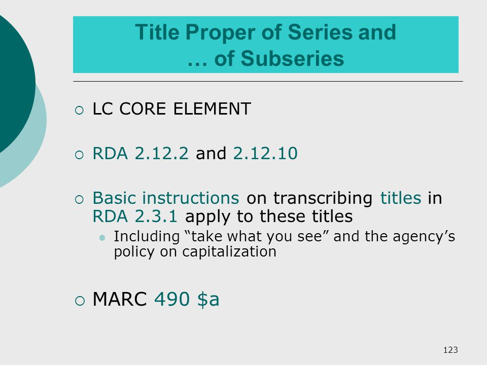 123 Title Proper of Series and … of Subseries  LC CORE ELEMENT  RDA 2.12.2 and 2.12.10  Basic instructions on transcribing titles in RDA 2.3.1 apply to these titles Including take what you see and the agency's policy on capitalization  MARC 490 $a