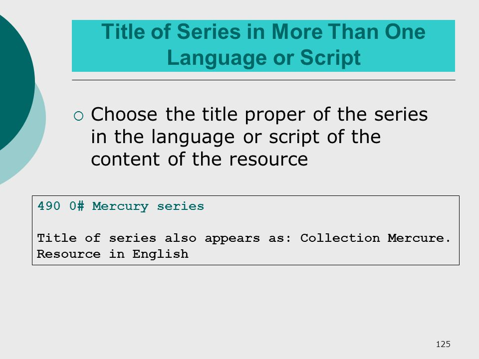 125 Title of Series in More Than One Language or Script  Choose the title proper of the series in the language or script of the content of the resource 490 0# Mercury series Title of series also appears as: Collection Mercure.