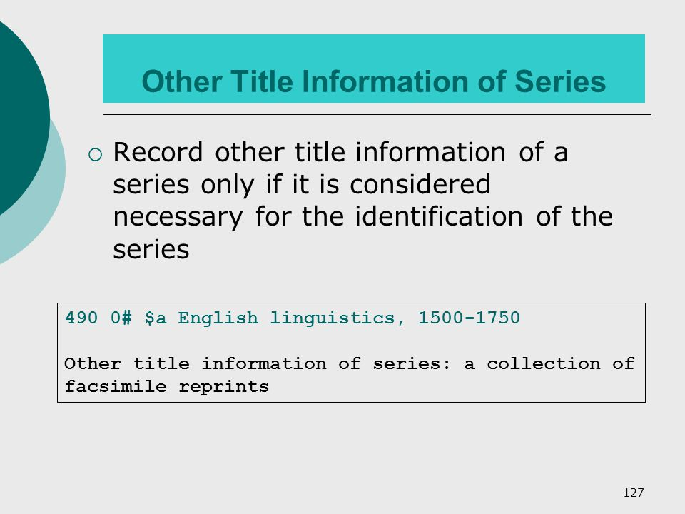 127 Other Title Information of Series  Record other title information of a series only if it is considered necessary for the identification of the series 490 0# $a English linguistics, 1500-1750 Other title information of series: a collection of facsimile reprints