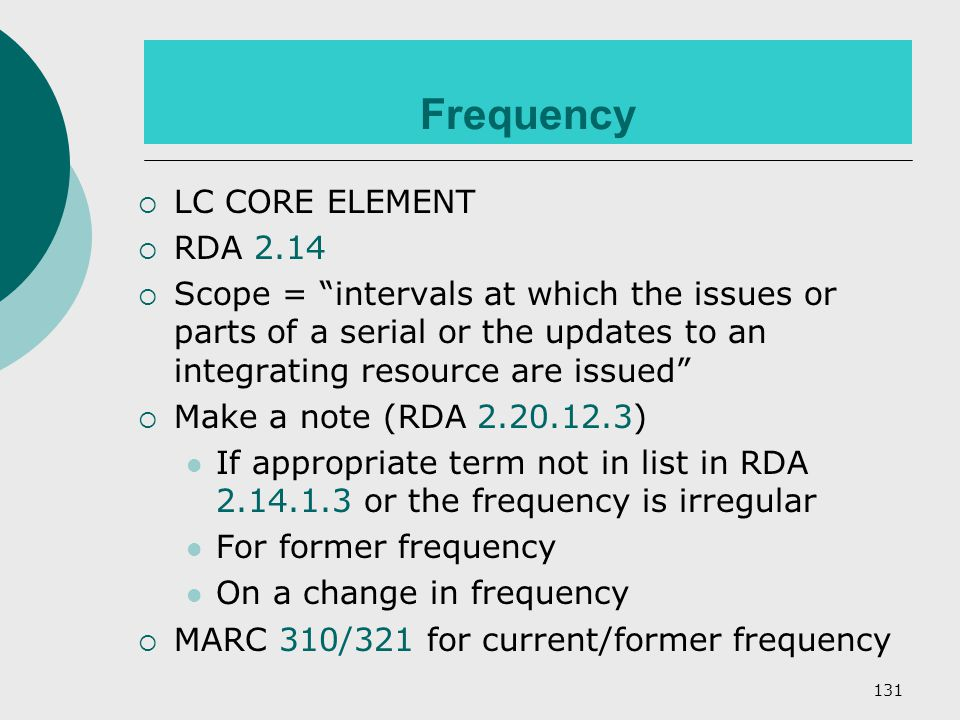 131 Frequency  LC CORE ELEMENT  RDA 2.14  Scope = intervals at which the issues or parts of a serial or the updates to an integrating resource are issued  Make a note (RDA 2.20.12.3) If appropriate term not in list in RDA 2.14.1.3 or the frequency is irregular For former frequency On a change in frequency  MARC 310/321 for current/former frequency