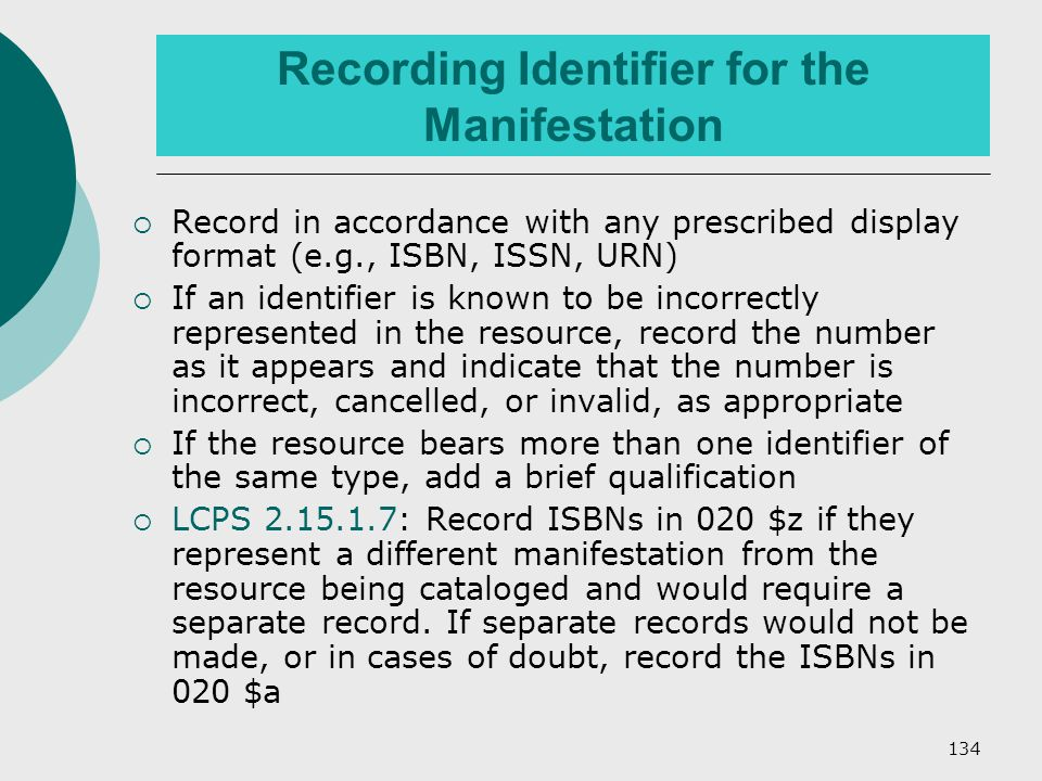 134 Recording Identifier for the Manifestation  Record in accordance with any prescribed display format (e.g., ISBN, ISSN, URN)  If an identifier is known to be incorrectly represented in the resource, record the number as it appears and indicate that the number is incorrect, cancelled, or invalid, as appropriate  If the resource bears more than one identifier of the same type, add a brief qualification  LCPS 2.15.1.7: Record ISBNs in 020 $z if they represent a different manifestation from the resource being cataloged and would require a separate record.