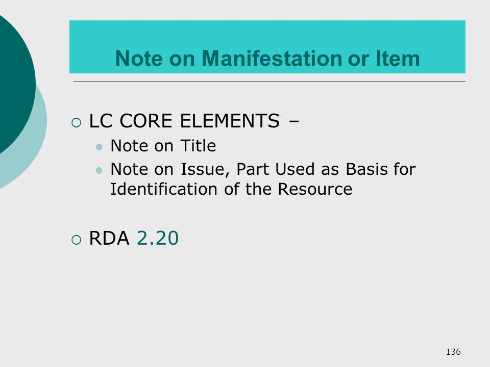 136 Note on Manifestation or Item  LC CORE ELEMENTS – Note on Title Note on Issue, Part Used as Basis for Identification of the Resource  RDA 2.20