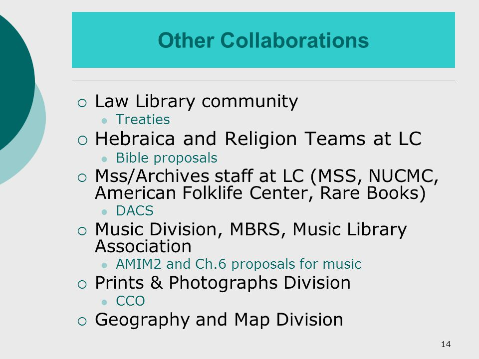 14 Other Collaborations  Law Library community Treaties  Hebraica and Religion Teams at LC Bible proposals  Mss/Archives staff at LC (MSS, NUCMC, American Folklife Center, Rare Books) DACS  Music Division, MBRS, Music Library Association AMIM2 and Ch.6 proposals for music  Prints & Photographs Division CCO  Geography and Map Division