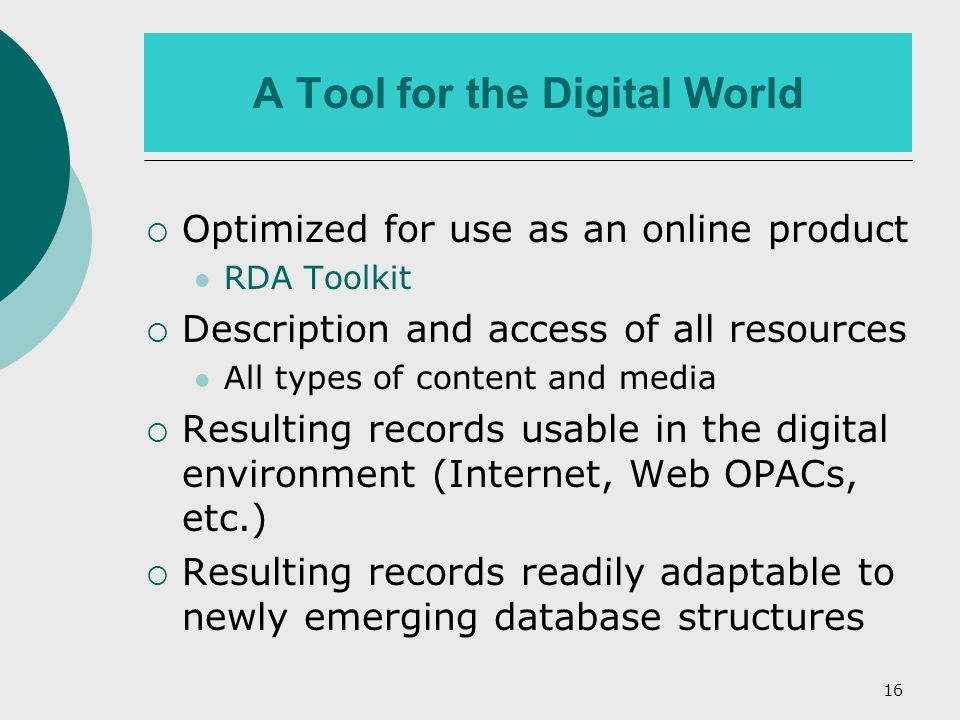 16 A Tool for the Digital World  Optimized for use as an online product RDA Toolkit  Description and access of all resources All types of content and media  Resulting records usable in the digital environment (Internet, Web OPACs, etc.)  Resulting records readily adaptable to newly emerging database structures