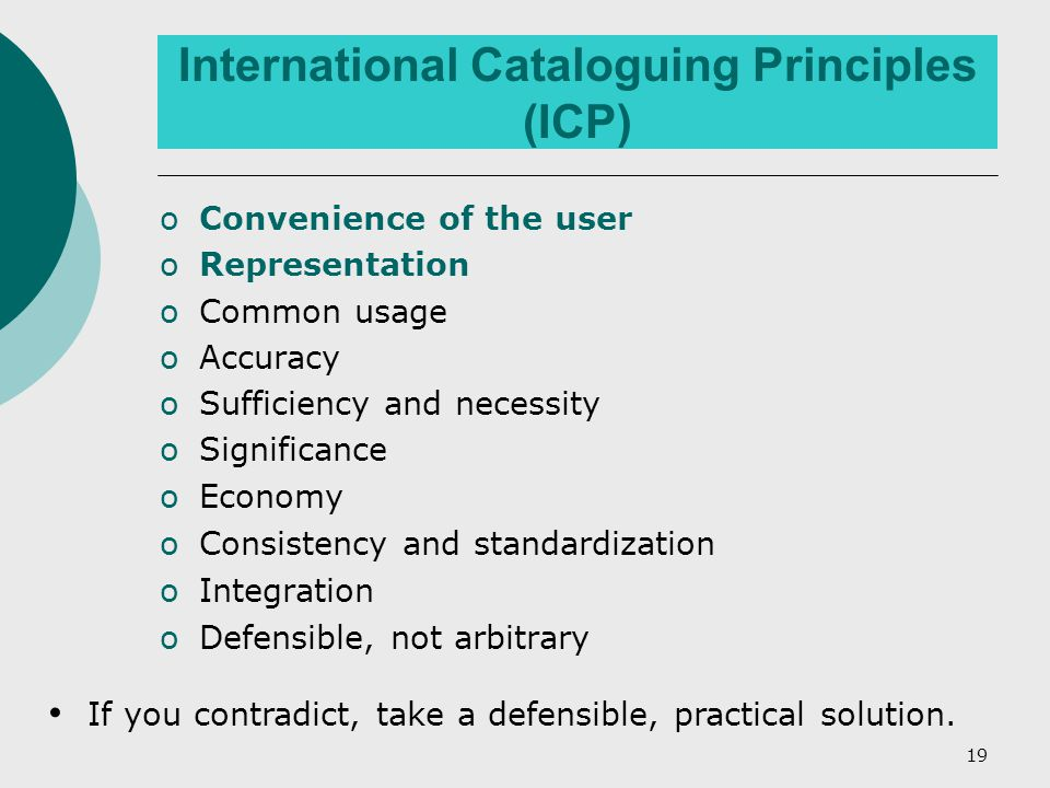 19 International Cataloguing Principles (ICP) oConvenience of the user oRepresentation oCommon usage oAccuracy oSufficiency and necessity oSignificance oEconomy oConsistency and standardization oIntegration oDefensible, not arbitrary If you contradict, take a defensible, practical solution.