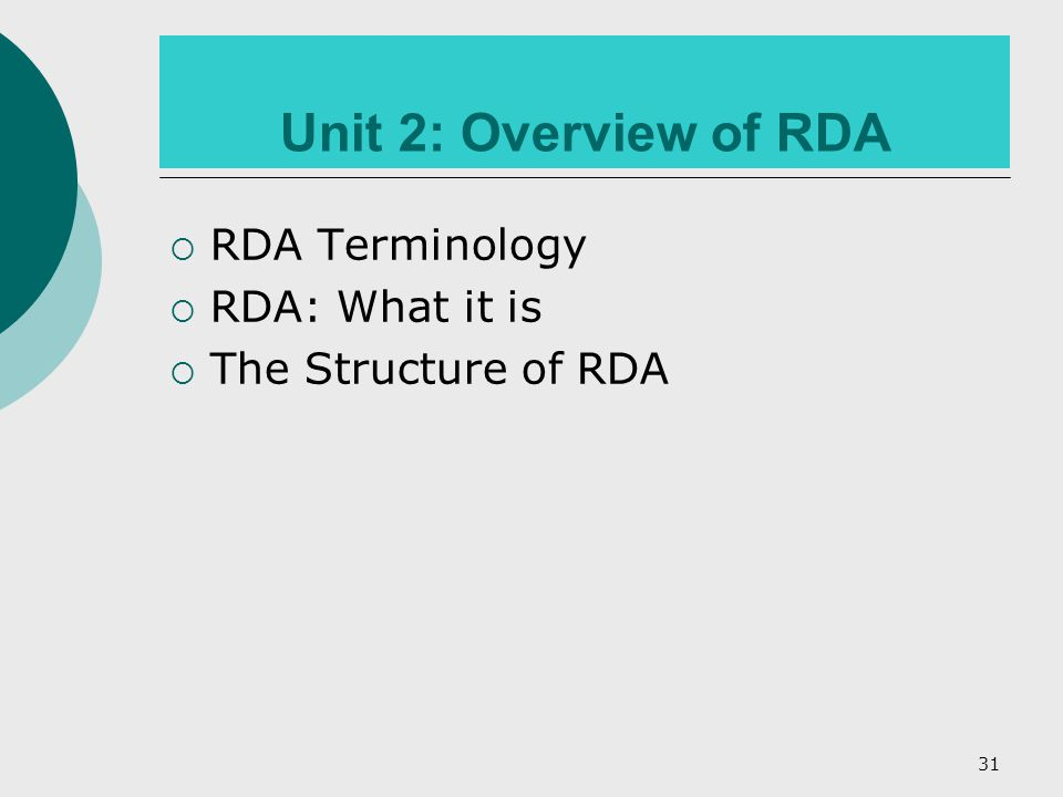 31 Unit 2: Overview of RDA  RDA Terminology  RDA: What it is  The Structure of RDA