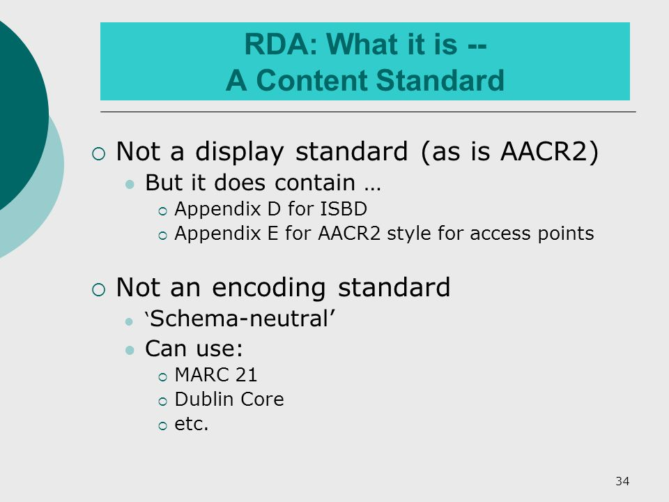 34 RDA: What it is -- A Content Standard  Not a display standard (as is AACR2) But it does contain …  Appendix D for ISBD  Appendix E for AACR2 style for access points  Not an encoding standard ' Schema-neutral' Can use:  MARC 21  Dublin Core  etc.