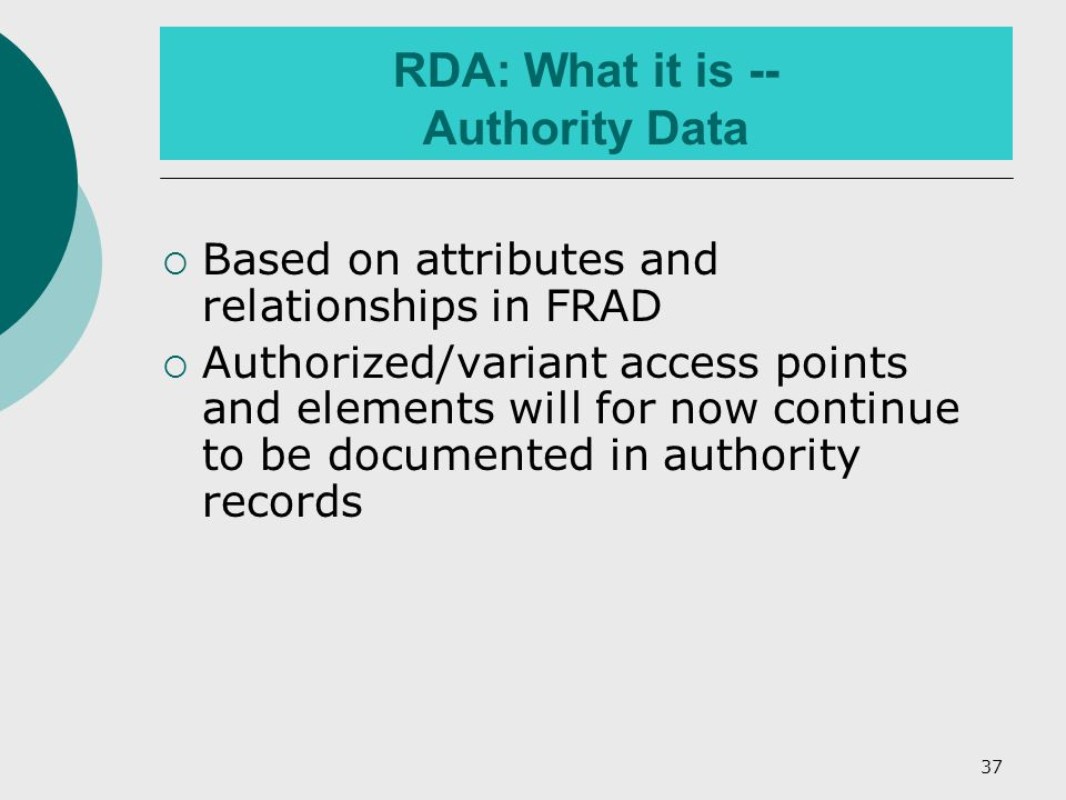 37 RDA: What it is -- Authority Data  Based on attributes and relationships in FRAD  Authorized/variant access points and elements will for now continue to be documented in authority records