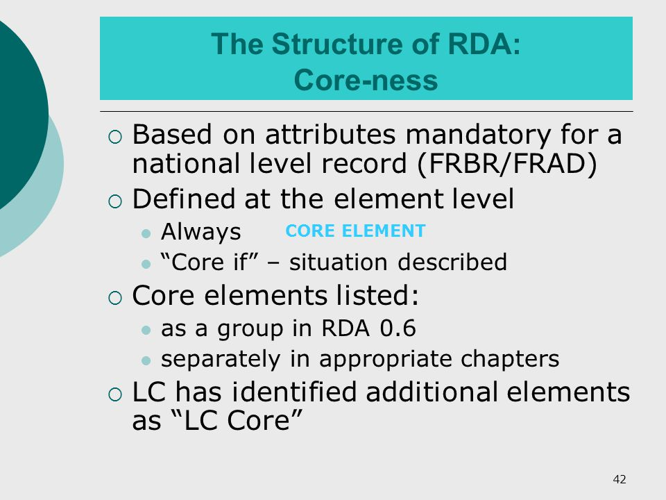 42 The Structure of RDA: Core-ness  Based on attributes mandatory for a national level record (FRBR/FRAD)  Defined at the element level Always Core if – situation described  Core elements listed: as a group in RDA 0.6 separately in appropriate chapters  LC has identified additional elements as LC Core CORE ELEMENT