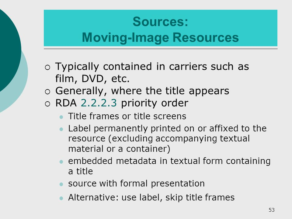 53 Sources: Moving-Image Resources  Typically contained in carriers such as film, DVD, etc.